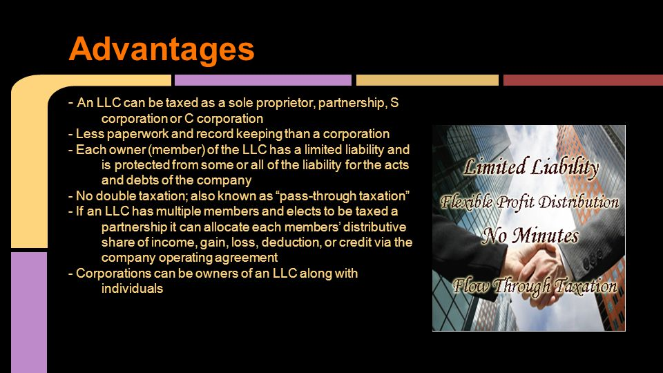 - An LLC can be taxed as a sole proprietor, partnership, S corporation or C corporation - Less paperwork and record keeping than a corporation - Each owner (member) of the LLC has a limited liability and is protected from some or all of the liability for the acts and debts of the company - No double taxation; also known as pass-through taxation - If an LLC has multiple members and elects to be taxed a partnership it can allocate each members' distributive share of income, gain, loss, deduction, or credit via the company operating agreement - Corporations can be owners of an LLC along with individuals Advantages