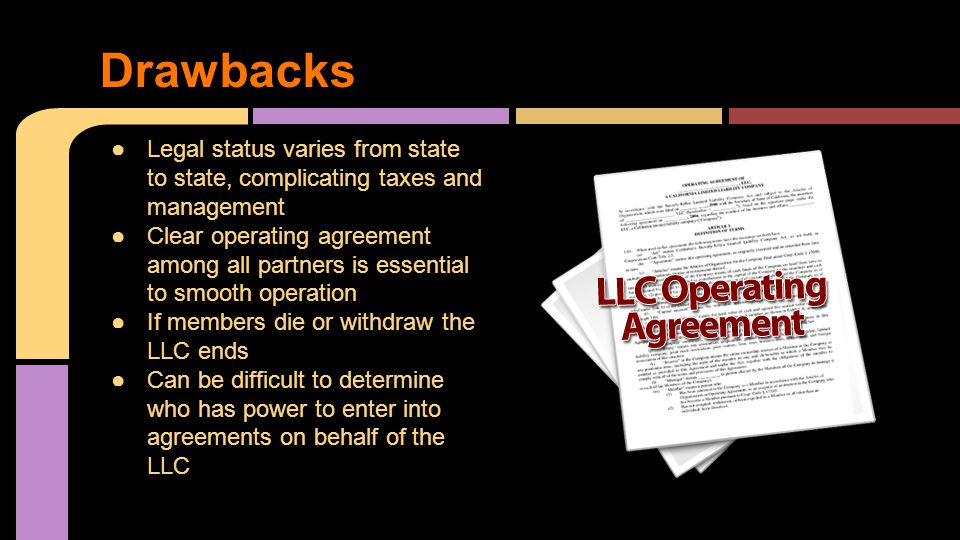 ●Legal status varies from state to state, complicating taxes and management ●Clear operating agreement among all partners is essential to smooth operation ●If members die or withdraw the LLC ends ●Can be difficult to determine who has power to enter into agreements on behalf of the LLC Drawbacks