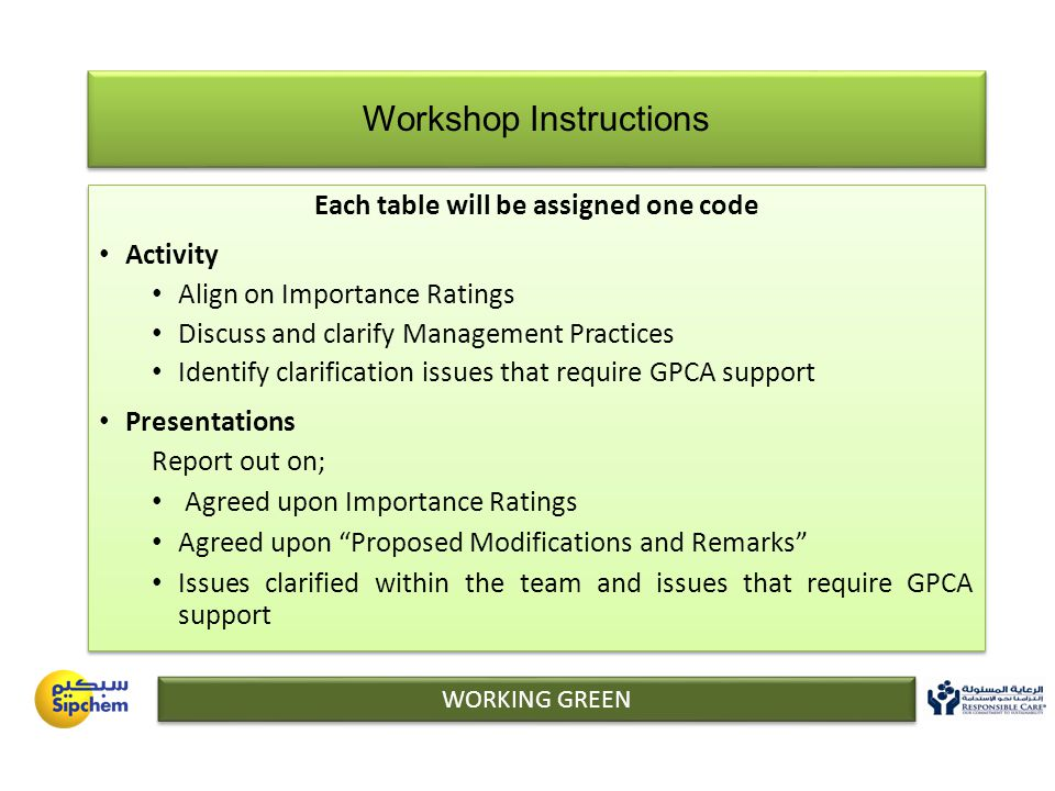 WORKING GREEN Workshop Instructions Each table will be assigned one code Activity Align on Importance Ratings Discuss and clarify Management Practices Identify clarification issues that require GPCA support Presentations Report out on; Agreed upon Importance Ratings Agreed upon Proposed Modifications and Remarks Issues clarified within the team and issues that require GPCA support Each table will be assigned one code Activity Align on Importance Ratings Discuss and clarify Management Practices Identify clarification issues that require GPCA support Presentations Report out on; Agreed upon Importance Ratings Agreed upon Proposed Modifications and Remarks Issues clarified within the team and issues that require GPCA support
