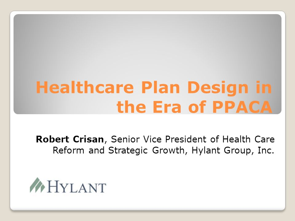 Healthcare Plan Design in the Era of PPACA Robert Crisan, Senior Vice President of Health Care Reform and Strategic Growth, Hylant Group, Inc.