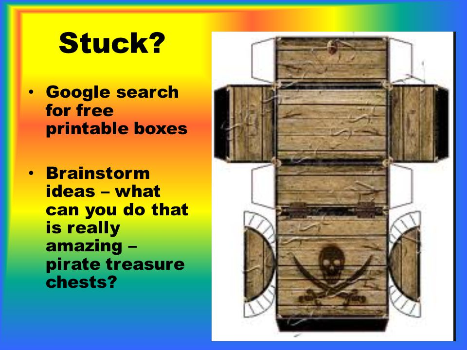 Stuck? Google search for free printable boxes Brainstorm ideas – what can you do that is really amazing – pirate treasure chests?