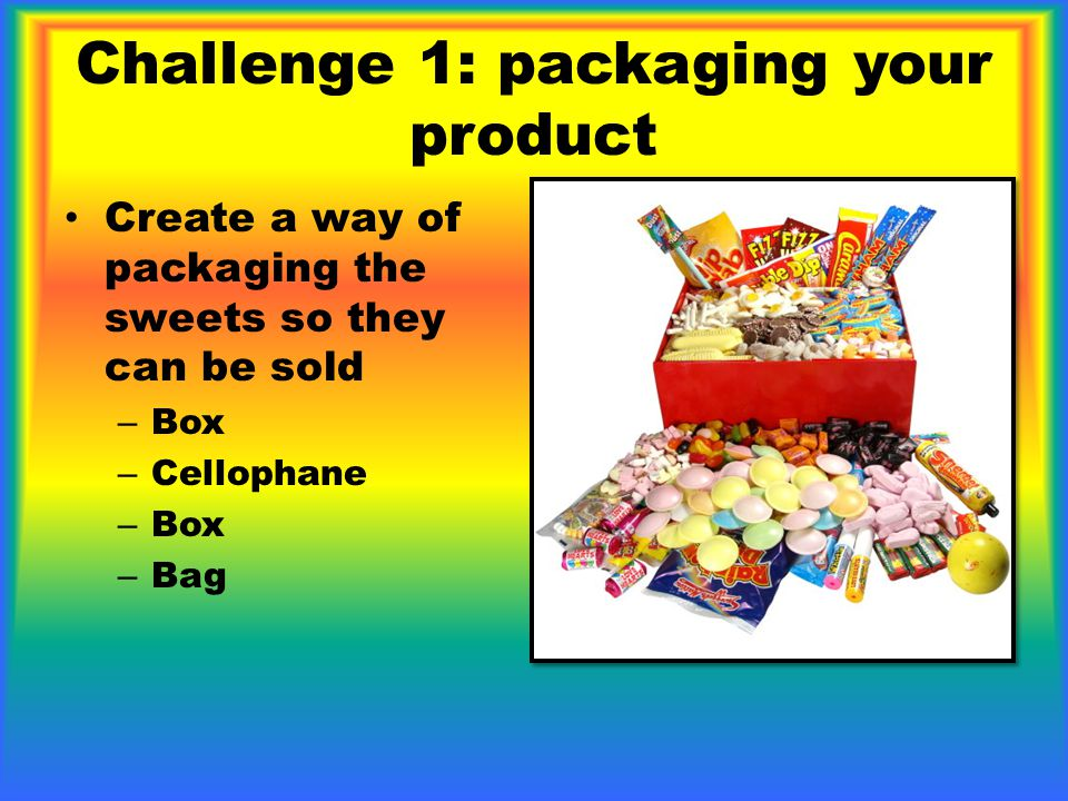 Challenge 1: packaging your product Create a way of packaging the sweets so they can be sold – Box – Cellophane – Box – Bag