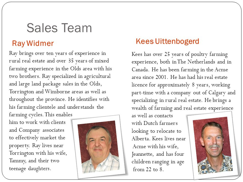 Sales Team Ray Widmer Kees Uittenbogerd Ray brings over ten years of experience in rural real estate and over 35 years of mixed farming experience in the Olds area with his two brothers.