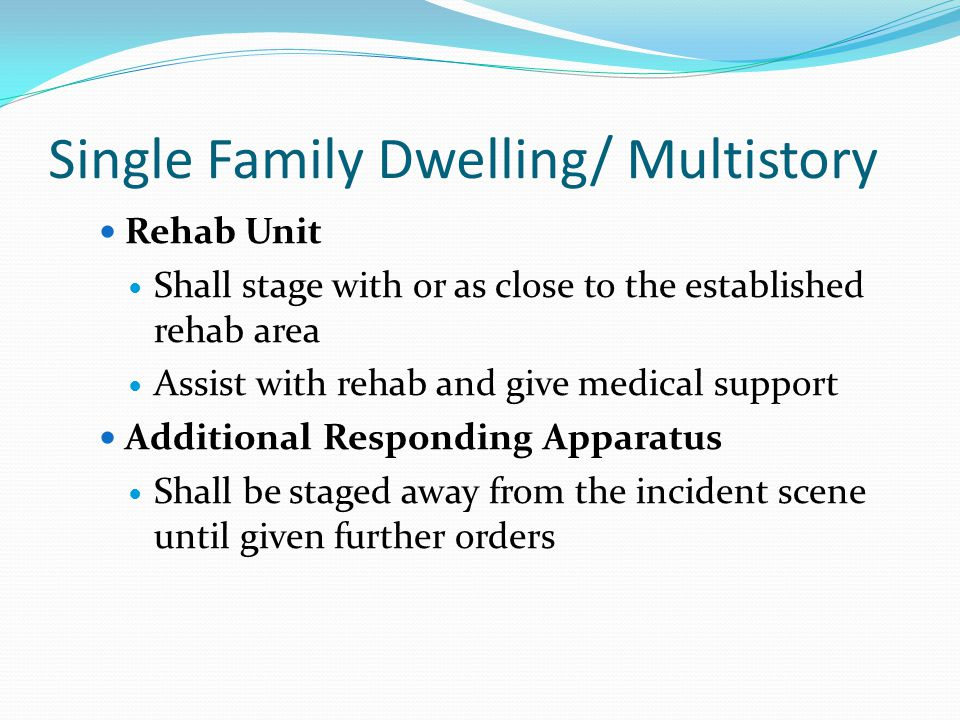 Single Family Dwelling/ Multistory Rehab Unit Shall stage with or as close to the established rehab area Assist with rehab and give medical support Additional Responding Apparatus Shall be staged away from the incident scene until given further orders