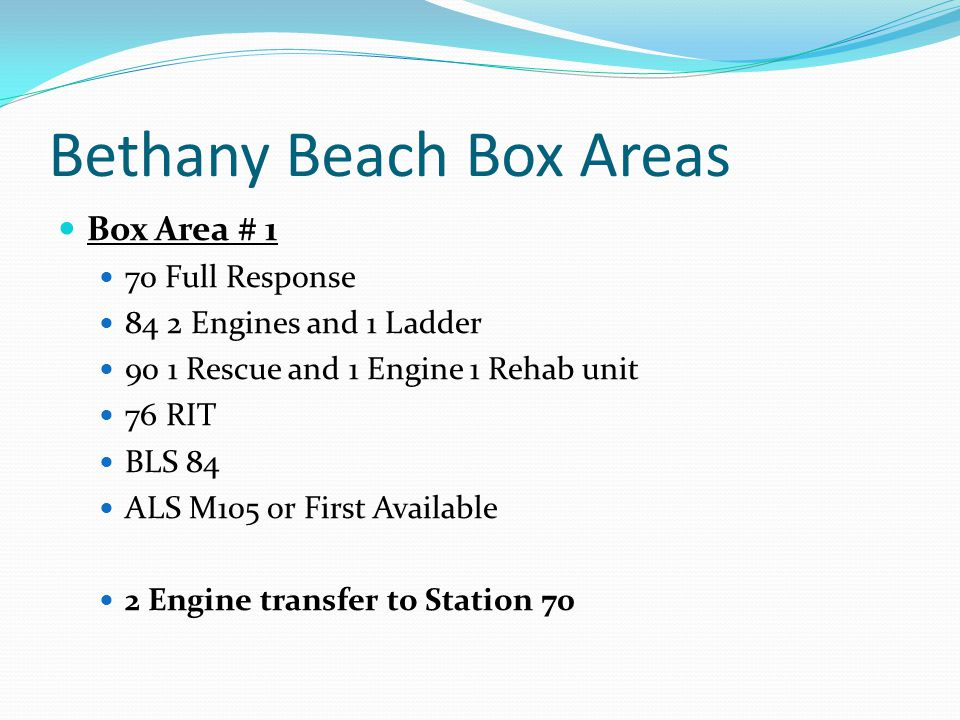 Bethany Beach Box Areas Box Area # 1 70 Full Response 84 2 Engines and 1 Ladder 90 1 Rescue and 1 Engine 1 Rehab unit 76 RIT BLS 84 ALS M105 or First Available 2 Engine transfer to Station 70
