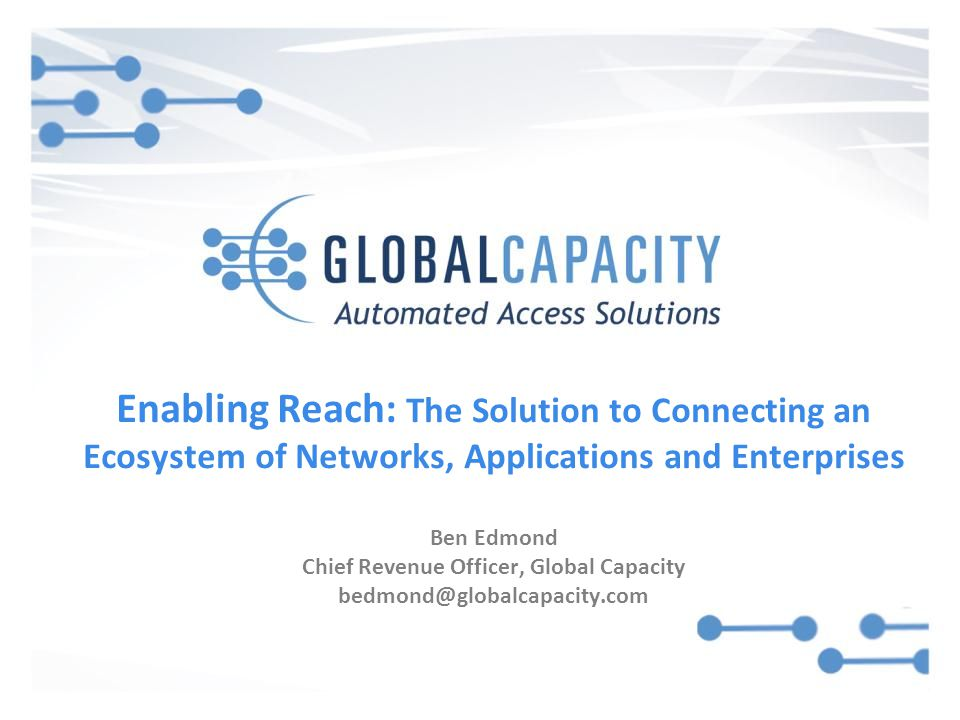 Enabling Reach: The Solution to Connecting an Ecosystem of Networks, Applications and Enterprises Ben Edmond Chief Revenue Officer, Global Capacity bedmond@globalcapacity.com