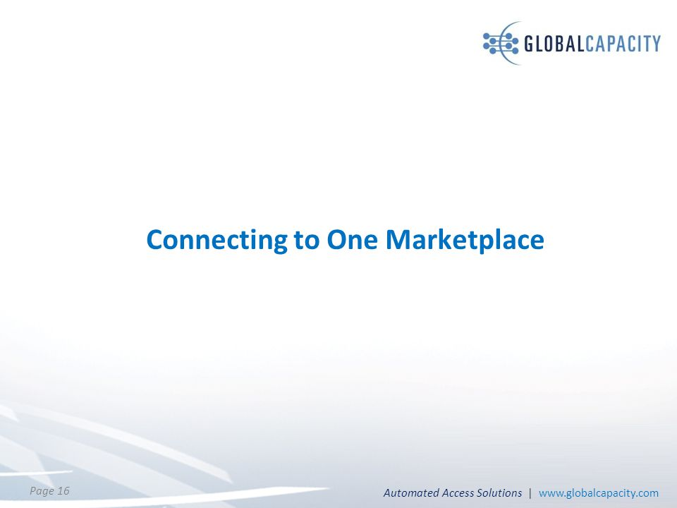 Automated Access Solutions | www.globalcapacity.com Page 16 Connecting to One Marketplace