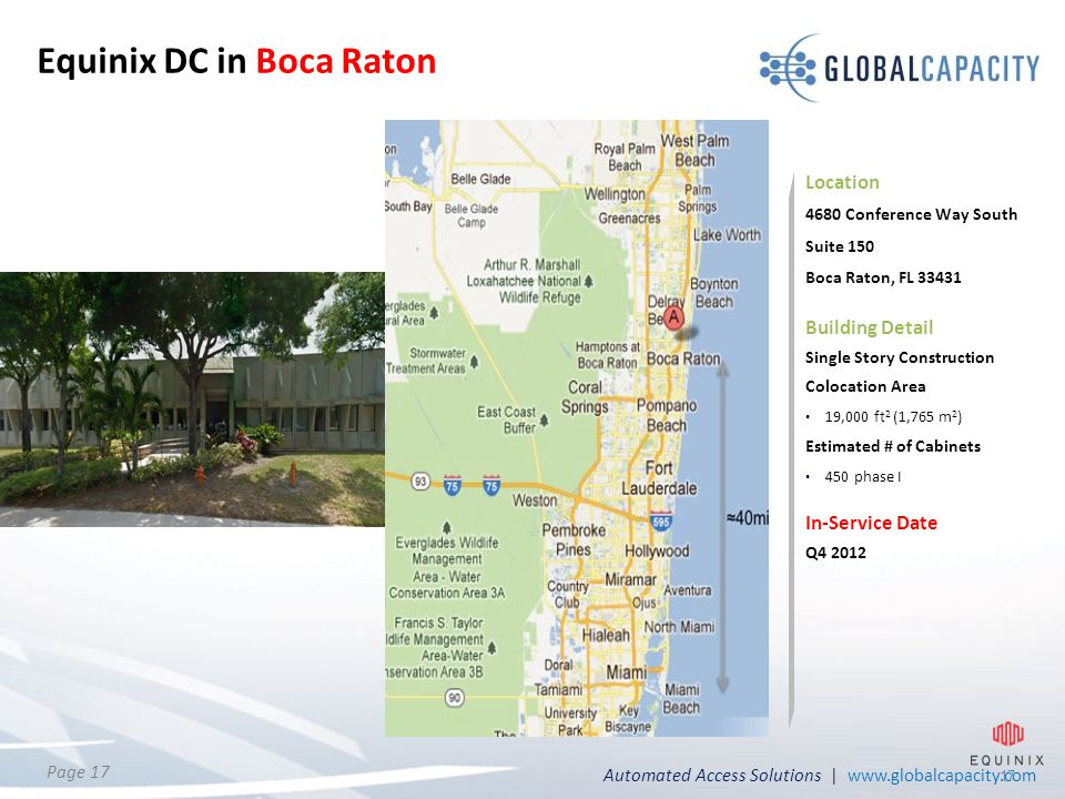 Automated Access Solutions | www.globalcapacity.com Page 17 17 Equinix DC in Boca Raton Location 4680 Conference Way South Suite 150 Boca Raton, FL 33431 Building Detail Single Story Construction Colocation Area 19,000 ft 2 (1,765 m 2 ) Estimated # of Cabinets 450 phase I In-Service Date Q4 2012