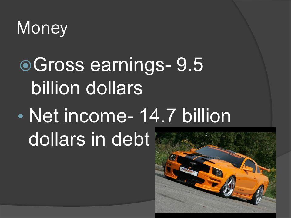 Money  Gross earnings- 9.5 billion dollars Net income- 14.7 billion dollars in debt