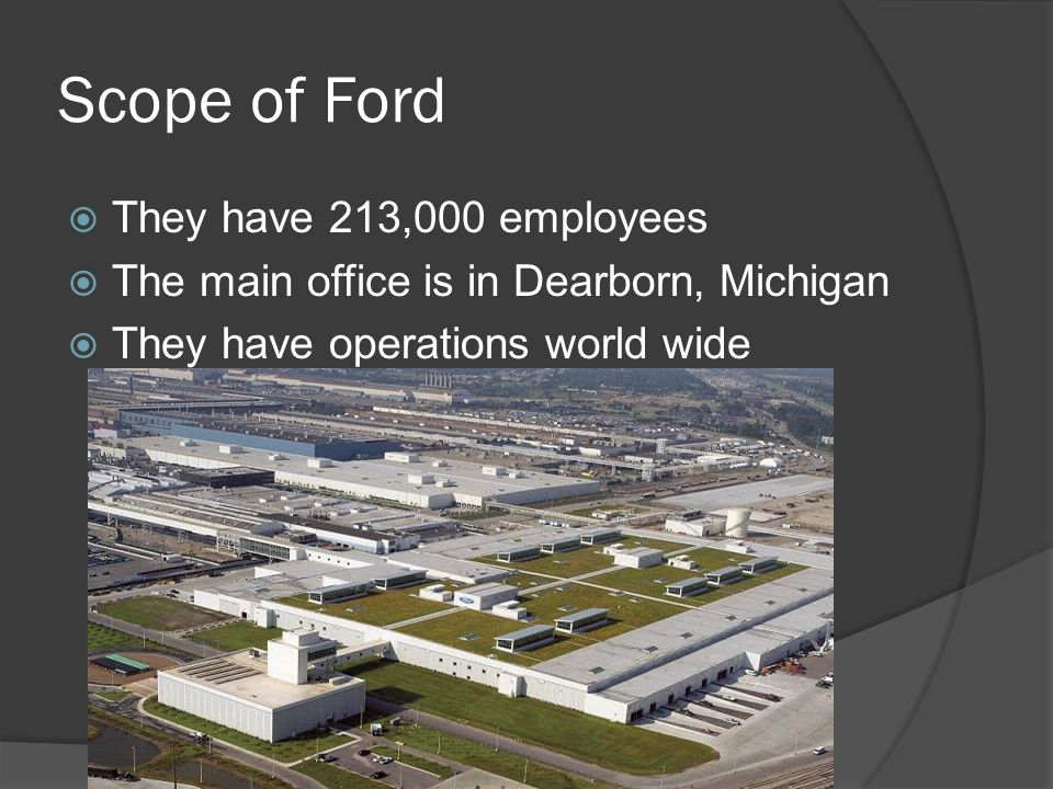 Scope of Ford  They have 213,000 employees  The main office is in Dearborn, Michigan  They have operations world wide