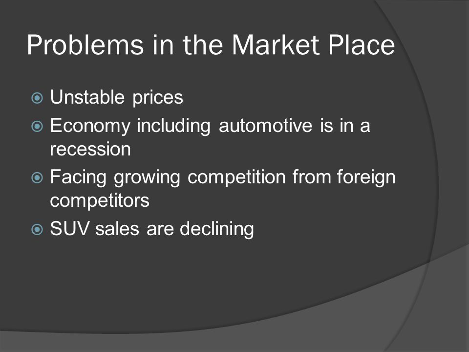 Problems in the Market Place  Unstable prices  Economy including automotive is in a recession  Facing growing competition from foreign competitors  SUV sales are declining