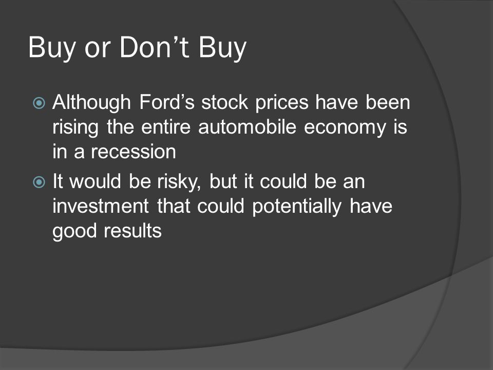 Buy or Don't Buy  Although Ford's stock prices have been rising the entire automobile economy is in a recession  It would be risky, but it could be an investment that could potentially have good results