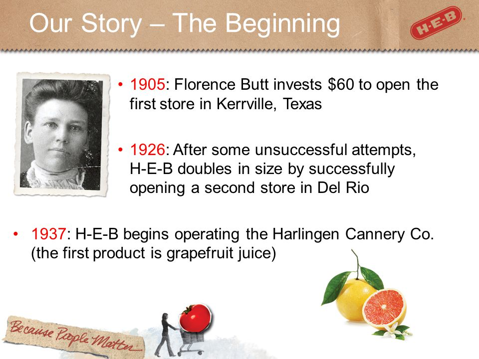 Our Story – The Beginning 1905: Florence Butt invests $60 to open the first store in Kerrville, Texas 1926: After some unsuccessful attempts, H-E-B doubles in size by successfully opening a second store in Del Rio 1937: H-E-B begins operating the Harlingen Cannery Co.