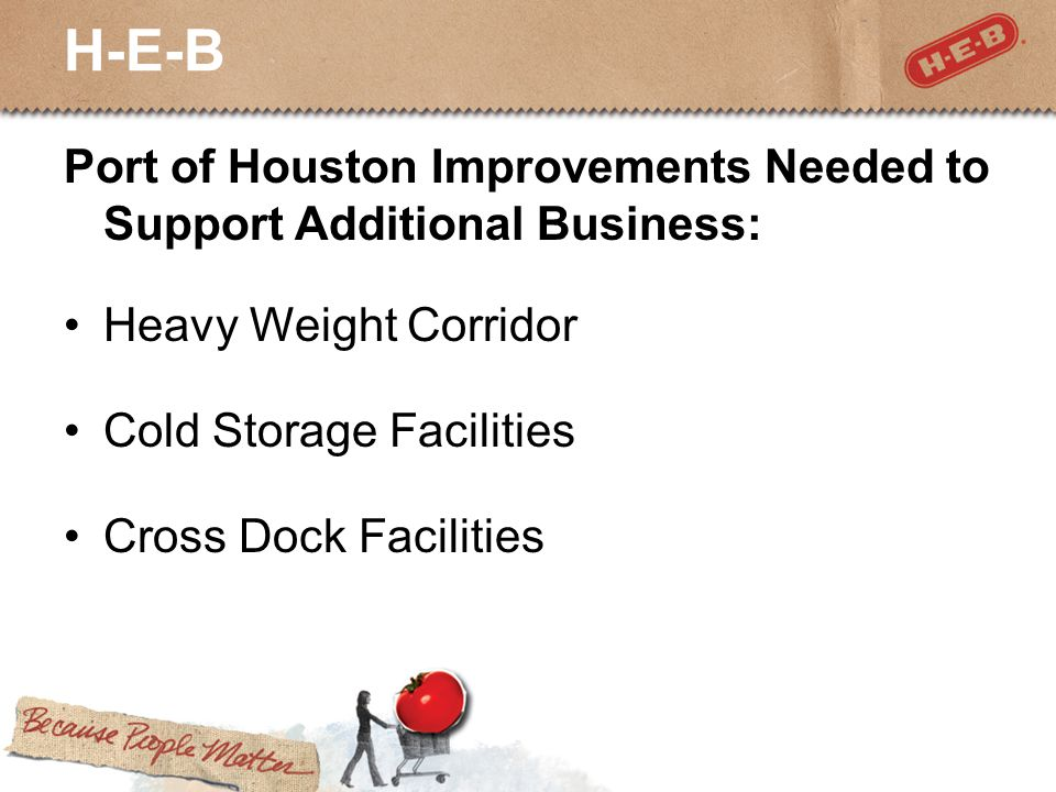 H-E-B Port of Houston Improvements Needed to Support Additional Business: Heavy Weight Corridor Cold Storage Facilities Cross Dock Facilities