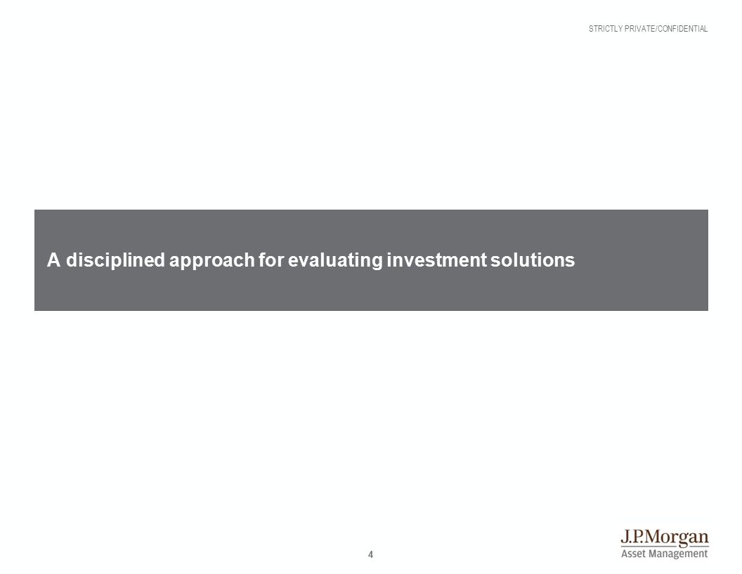 STRICTLY PRIVATE/CONFIDENTIAL 4 A disciplined approach for evaluating investment solutions
