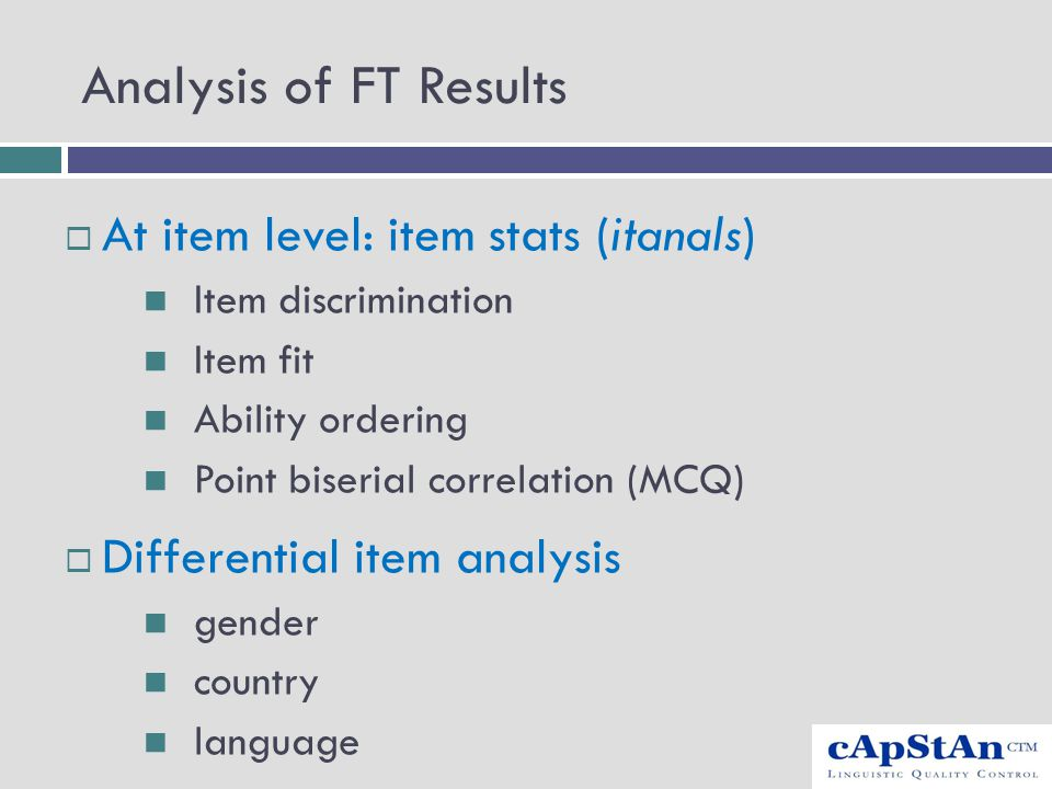 Analysis of FT Results  At item level: item stats (itanals) Item discrimination Item fit Ability ordering Point biserial correlation (MCQ)  Differen