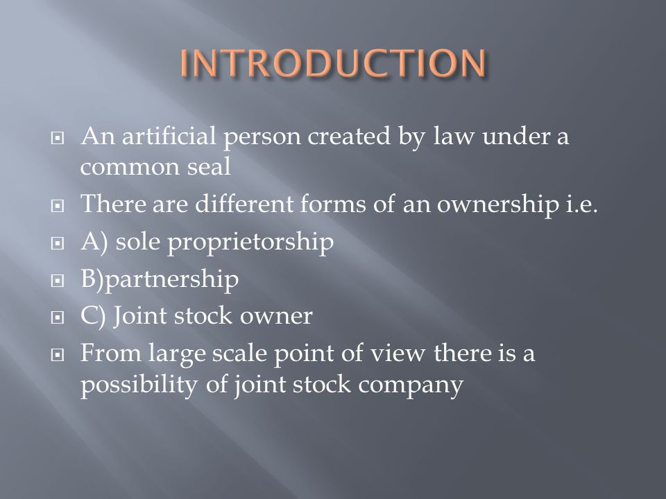  An artificial person created by law under a common seal  There are different forms of an ownership i.e.  A) sole proprietorship  B)partnership 
