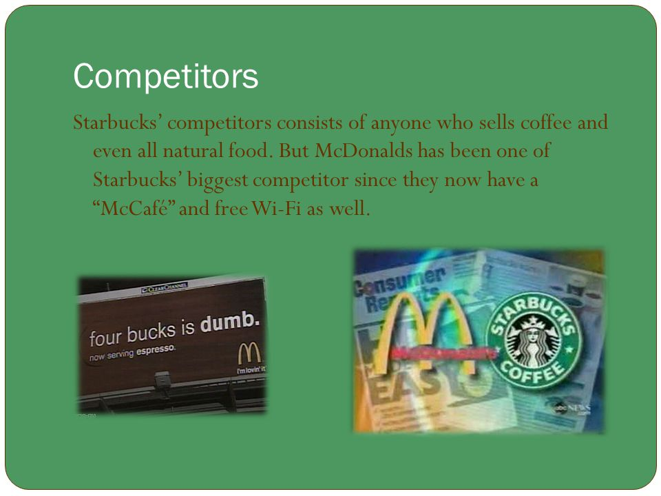 Competitors Starbucks' competitors consists of anyone who sells coffee and even all natural food. But McDonalds has been one of Starbucks' biggest com