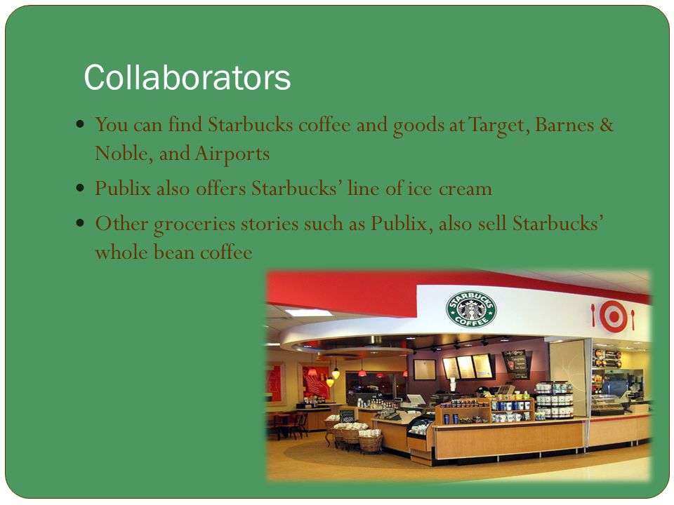 Collaborators You can find Starbucks coffee and goods at Target, Barnes & Noble, and Airports Publix also offers Starbucks' line of ice cream Other gr