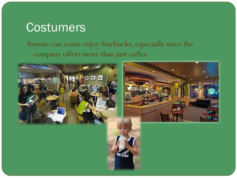 Costumers Anyone can come enjoy Starbucks, especially since the company offers more than just coffee