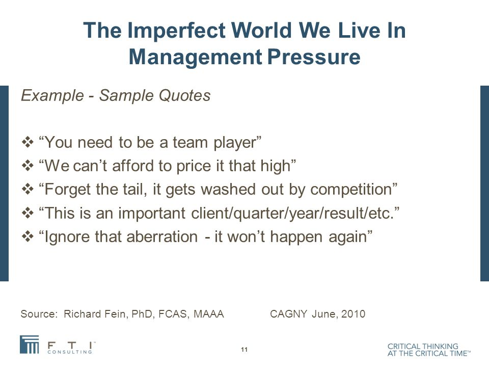 The Imperfect World We Live In Management Pressure Example - Sample Quotes  You need to be a team player  We can't afford to price it that high  Forget the tail, it gets washed out by competition  This is an important client/quarter/year/result/etc.  Ignore that aberration - it won't happen again Source: Richard Fein, PhD, FCAS, MAAA CAGNY June, 2010 11