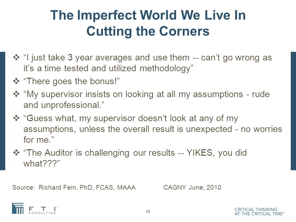 The Imperfect World We Live In Cutting the Corners  I just take 3 year averages and use them -- can't go wrong as it's a time tested and utilized methodology  There goes the bonus!  My supervisor insists on looking at all my assumptions - rude and unprofessional.  Guess what, my supervisor doesn't look at any of my assumptions, unless the overall result is unexpected - no worries for me.  The Auditor is challenging our results -- YIKES, you did what??? Source: Richard Fein, PhD, FCAS, MAAA CAGNY June, 2010 12