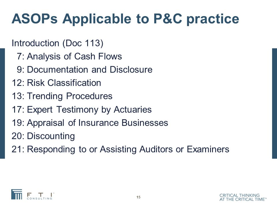 ASOPs Applicable to P&C practice Introduction (Doc 113) 7: Analysis of Cash Flows 9: Documentation and Disclosure 12: Risk Classification 13: Trending Procedures 17: Expert Testimony by Actuaries 19: Appraisal of Insurance Businesses 20: Discounting 21: Responding to or Assisting Auditors or Examiners 15