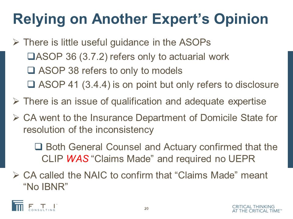 Relying on Another Expert's Opinion  There is little useful guidance in the ASOPs  ASOP 36 (3.7.2) refers only to actuarial work  ASOP 38 refers to only to models  ASOP 41 (3.4.4) is on point but only refers to disclosure  There is an issue of qualification and adequate expertise  CA went to the Insurance Department of Domicile State for resolution of the inconsistency  Both General Counsel and Actuary confirmed that the CLIP WAS Claims Made and required no UEPR  CA called the NAIC to confirm that Claims Made meant No IBNR 20