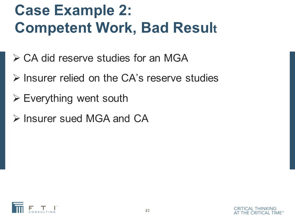 Case Example 2: Competent Work, Bad Resul t  CA did reserve studies for an MGA  Insurer relied on the CA's reserve studies  Everything went south  Insurer sued MGA and CA 23