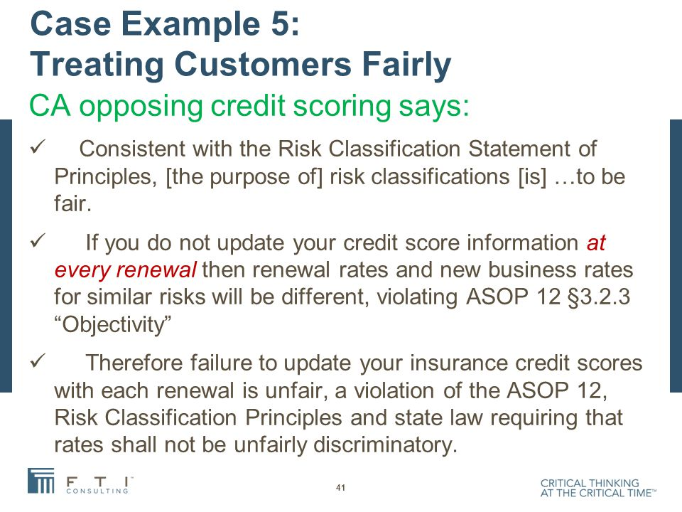 Case Example 5: Treating Customers Fairly CA opposing credit scoring says: Consistent with the Risk Classification Statement of Principles, [the purpose of] risk classifications [is] …to be fair.