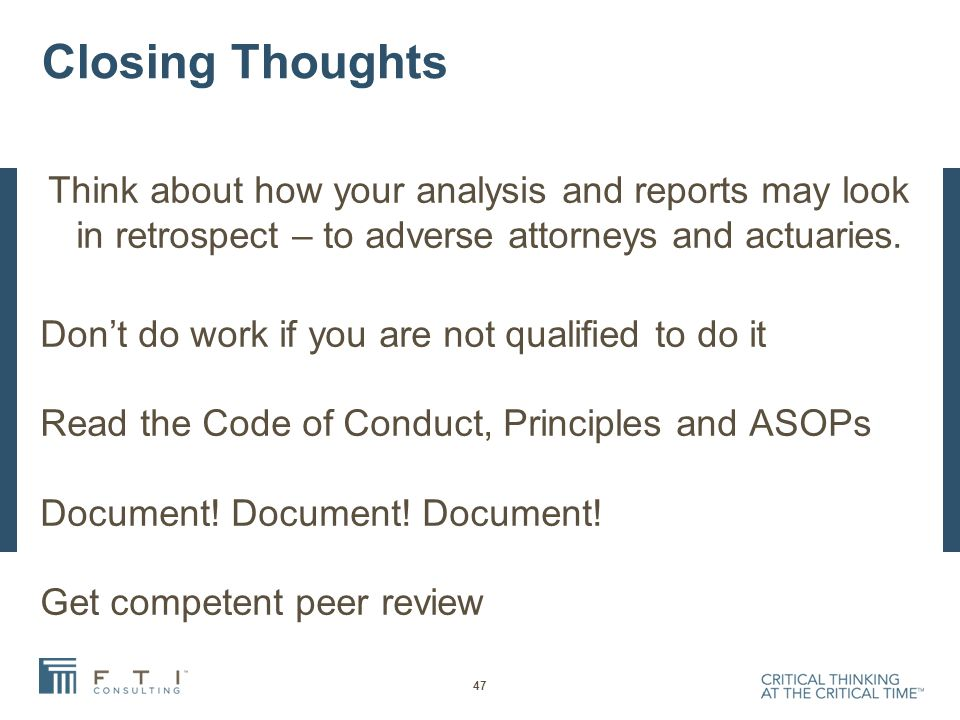 Closing Thoughts Think about how your analysis and reports may look in retrospect – to adverse attorneys and actuaries.