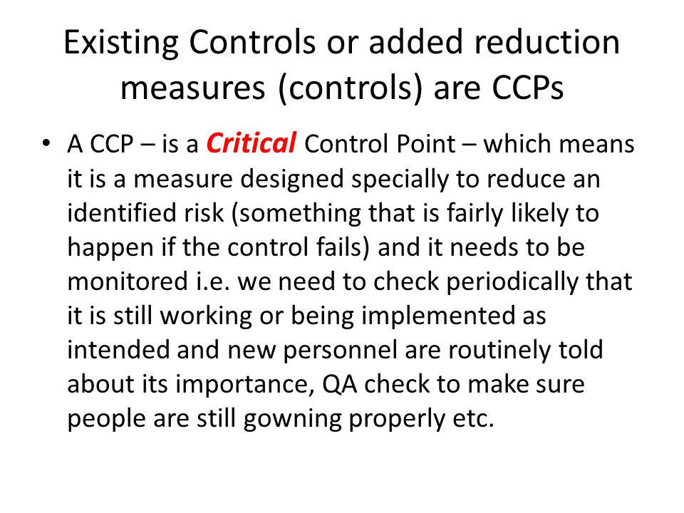 Existing Controls or added reduction measures (controls) are CCPs A CCP – is a Critical Control Point – which means it is a measure designed specially to reduce an identified risk (something that is fairly likely to happen if the control fails) and it needs to be monitored i.e.