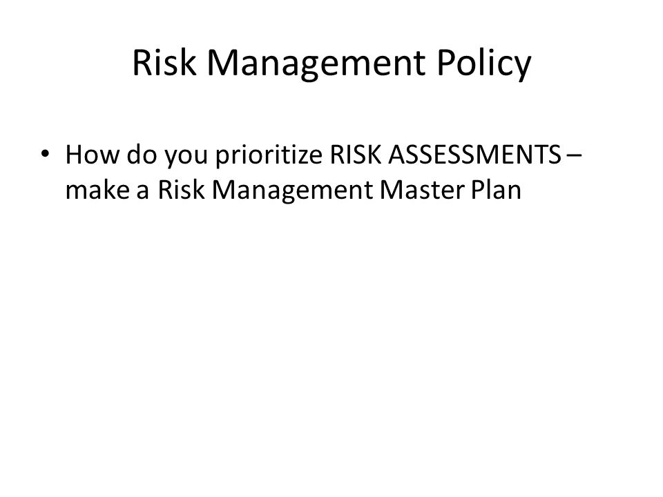 Risk Management Policy How do you prioritize RISK ASSESSMENTS – make a Risk Management Master Plan
