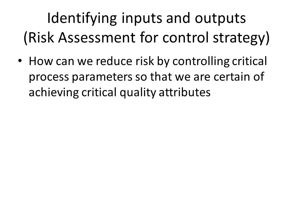 Identifying inputs and outputs (Risk Assessment for control strategy) How can we reduce risk by controlling critical process parameters so that we are certain of achieving critical quality attributes