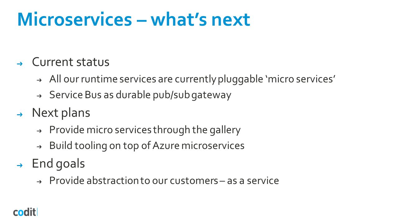 Microservices – what's next ➔ Current status ➔ All our runtime services are currently pluggable 'micro services' ➔ Service Bus as durable pub/sub gateway ➔ Next plans ➔ Provide micro services through the gallery ➔ Build tooling on top of Azure microservices ➔ End goals ➔ Provide abstraction to our customers – as a service