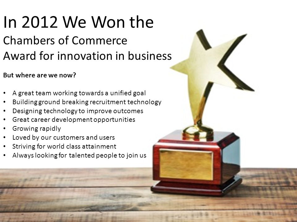 In 2012 We Won the Chambers of Commerce Award for innovation in business But where are we now.