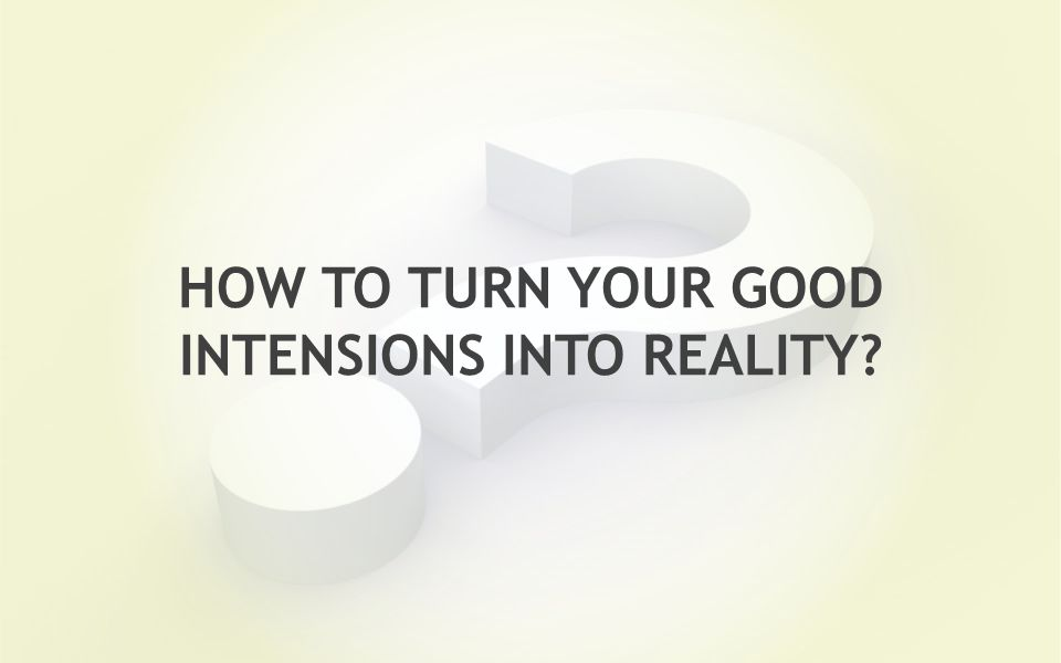 HOW TO TURN YOUR GOOD INTENSIONS INTO REALITY?
