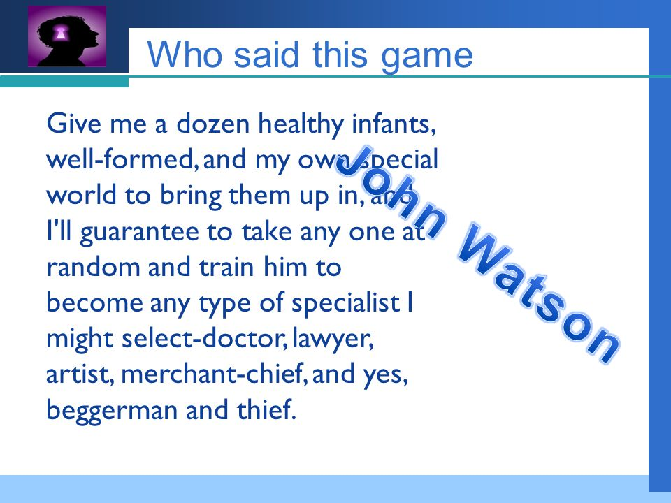 Company LOGO Who said this game Give me a dozen healthy infants, well-formed, and my own special world to bring them up in, and I ll guarantee to take any one at random and train him to become any type of specialist I might select-doctor, lawyer, artist, merchant-chief, and yes, beggerman and thief.