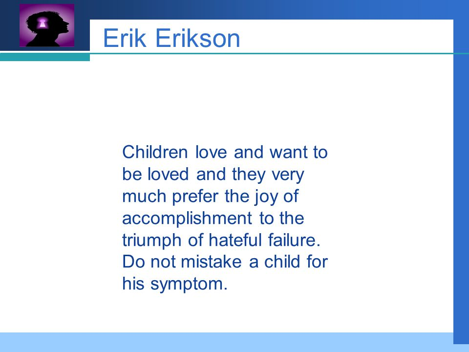 Company LOGO Erik Erikson Children love and want to be loved and they very much prefer the joy of accomplishment to the triumph of hateful failure.