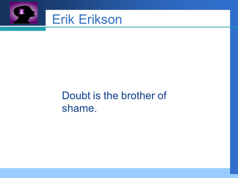 Company LOGO Erik Erikson Doubt is the brother of shame.