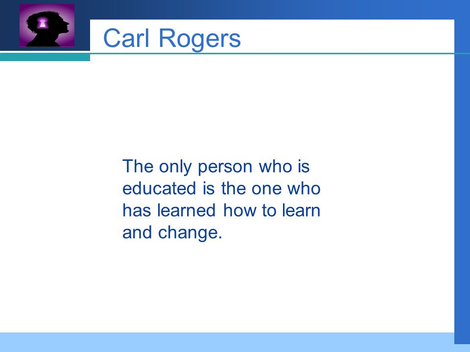 Company LOGO Carl Rogers The only person who is educated is the one who has learned how to learn and change.