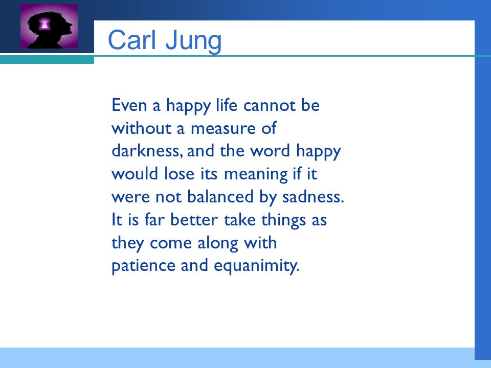 Company LOGO Carl Jung Even a happy life cannot be without a measure of darkness, and the word happy would lose its meaning if it were not balanced by sadness.