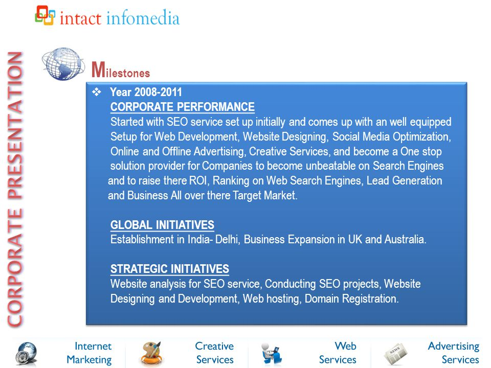 M ilestones  Year 2008-2011 CORPORATE PERFORMANCE Started with SEO service set up initially and comes up with an well equipped Setup for Web Development, Website Designing, Social Media Optimization, Online and Offline Advertising, Creative Services, and become a One stop solution provider for Companies to become unbeatable on Search Engines and to raise there ROI, Ranking on Web Search Engines, Lead Generation and Business All over there Target Market.