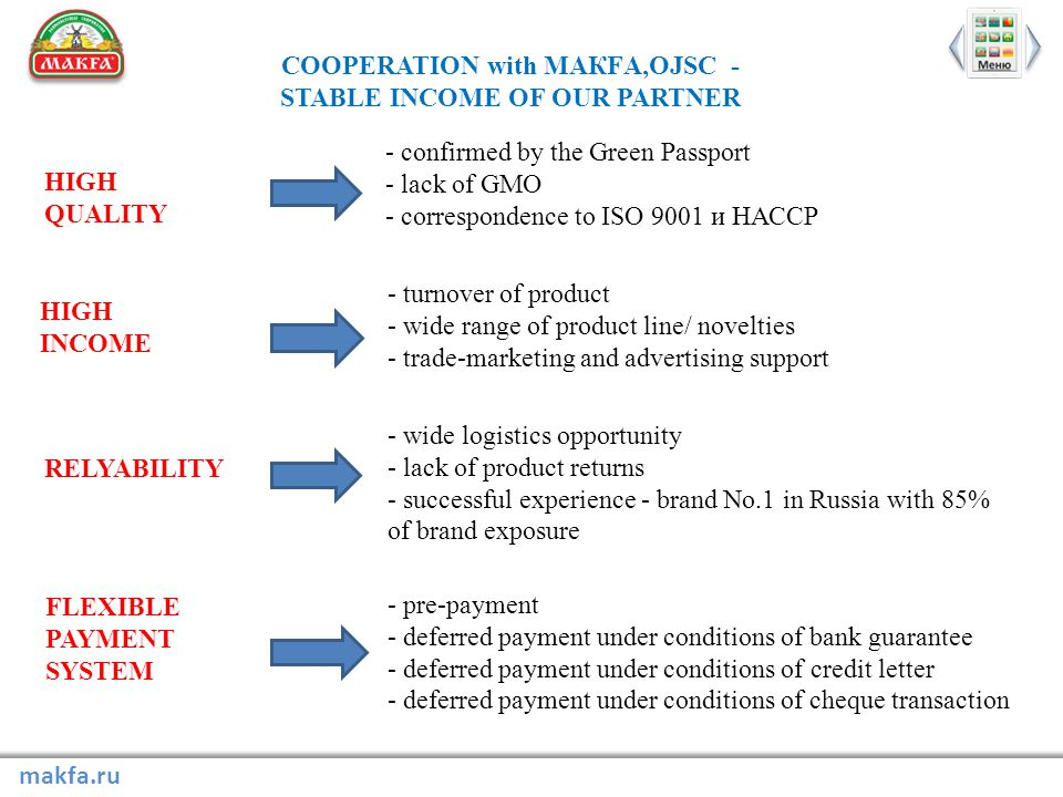 makfa.ru HIGH QUALITY HIGH INCOME RELYABILITY FLEXIBLE PAYMENT SYSTEM COOPERATION with МАКFА,OJSC - STABLE INCOME OF OUR PARTNER - confirmed by the Green Passport - lack of GMO - correspondence to ISO 9001 и HАССР - turnover of product - wide range of product line/ novelties - trade-marketing and advertising support - wide logistics opportunity - lack of product returns - successful experience - brand No.1 in Russia with 85% of brand exposure - pre-payment - deferred payment under conditions of bank guarantee - deferred payment under conditions of credit letter - deferred payment under conditions of cheque transaction