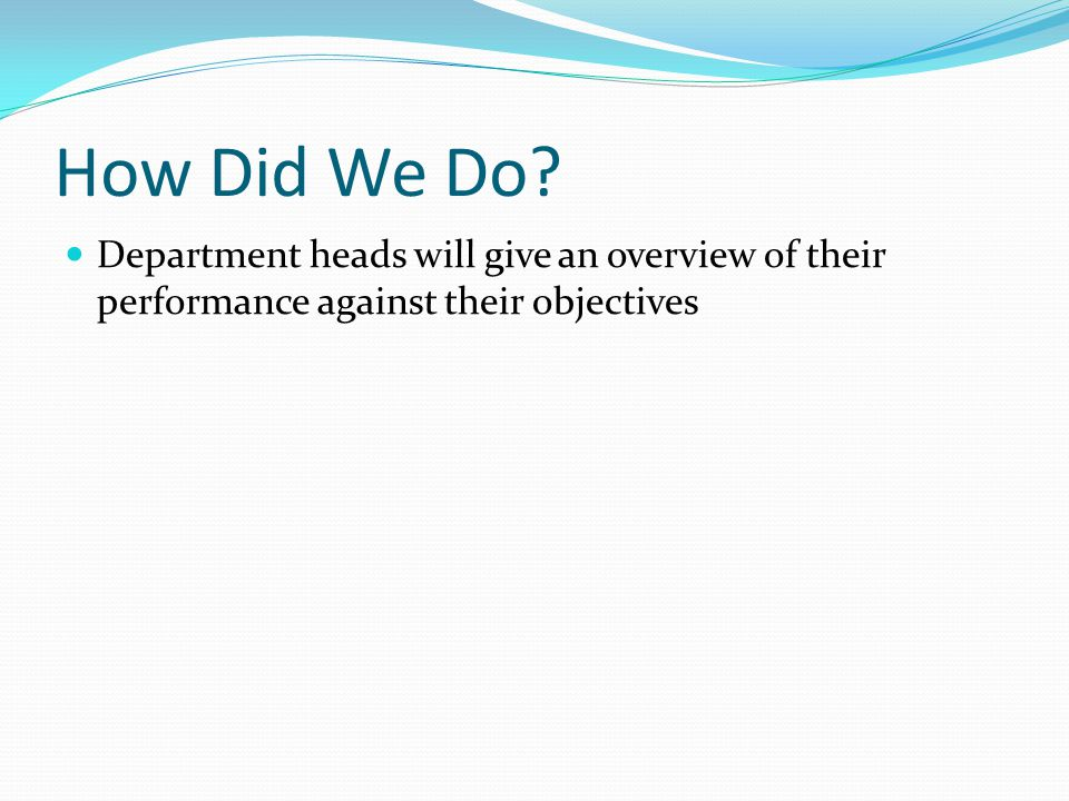 How Did We Do? Department heads will give an overview of their performance against their objectives