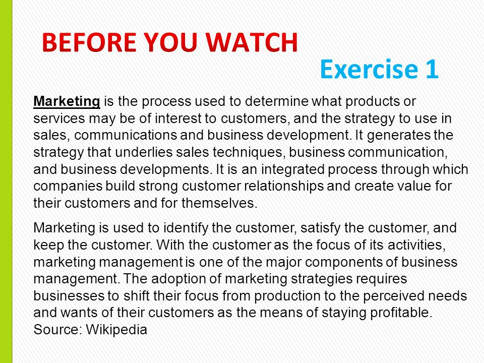 Exercise 1 Marketing is the process used to determine what products or services may be of interest to customers, and the strategy to use in sales, com