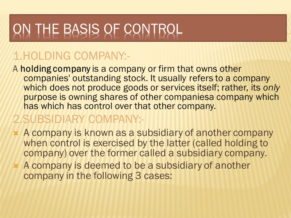 1.HOLDING COMPANY:- A holding company is a company or firm that owns other companies' outstanding stock. It usually refers to a company which does not