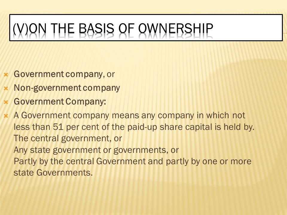  Government company, or  Non-government company  Government Company:  A Government company means any company in which not less than 51 per cent of