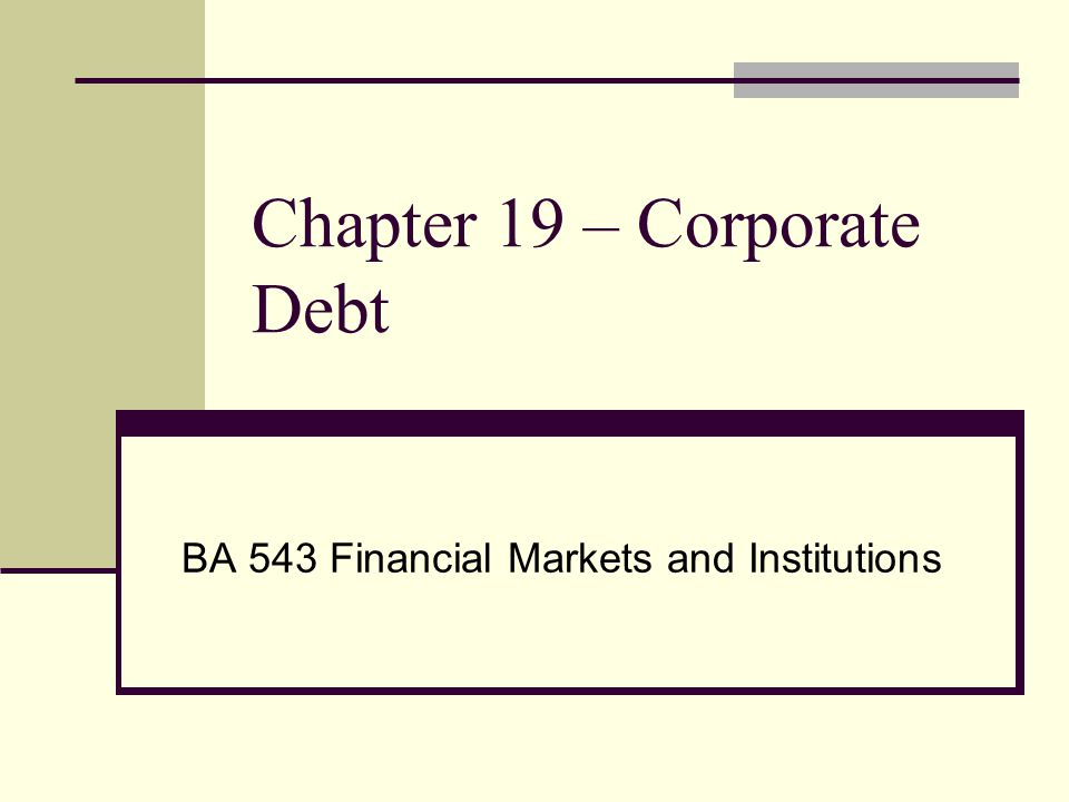 Chapter 19 – Corporate Debt Companies Borrow via Debt in four markets Commercial Paper Medium term Notes Bank Loans Bonds Lenders face two types of risk Default – failure to make repayment (a.k.a.
