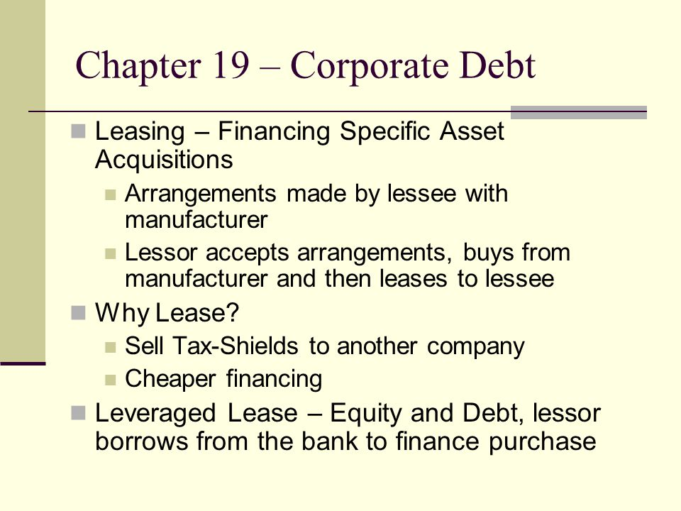 Chapter 19 – Corporate Debt Leasing – Financing Specific Asset Acquisitions Arrangements made by lessee with manufacturer Lessor accepts arrangements, buys from manufacturer and then leases to lessee Why Lease.